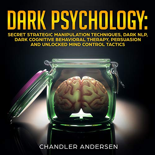 Dark Psychology: Secret Strategic Manipulation Techniques, Dark NLP, Dark Cognitive Behavioral Therapy, Persuasion and Unlocked Mind Control Tactics audiobook cover art
