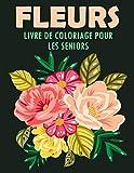 Fleurs Livre de Coloriage pour les Seniors: 40 Motifs Floraux Anti-stress et Relaxant   Album Coloriage pour les Seniors et les Adultes   Magnifiques Compositions Florales à Colorier, Grand Format
