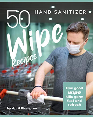 50 Hand Sanitizer Wipe Recipes: One Good Wipe Kills Germ Fast and Refresh