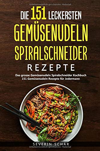 Die 151 leckersten Gemüsenudeln Spiralschneider Rezepte: Das grosse Gemüsenudeln Spiralschneider Kochbuch - 151 Gemüsenudeln Rezepte für Jedermann