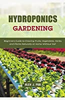 Hydroponics Gardening: Beginners Guide to Growing Fruits, Vegetables, Herbs, and Plants Naturally at Home Without Soil