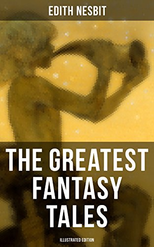 The Greatest Fantasy Tales of Edith Nesbit (Illustrated Edition): Children's Classics: The Book of Dragons, The Magic City, The Wonderful Garden, Unlikely ... The Enchanted Castle… (English Edition)