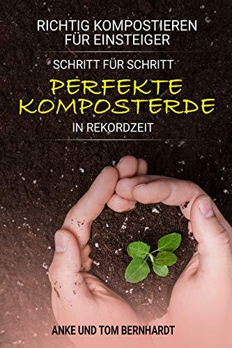 Richtig kompostieren für Einsteiger: Schritt für Schritt perfekte Komposterde in Rekordzeit - Für mehr Spaß beim Gärtnern, kräftigeres Pflanzenwachstum und ertragreichere Ernte (Kompost-Buch)