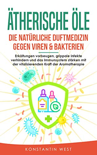 Ätherische Öle - Die natürliche Duftmedizin gegen Viren & Bakterien: Erkältungen vorbeugen, grippale Infekte verhindern und das Immunsystem stärken mit der vitalisierenden Kraft der Aromatherapie