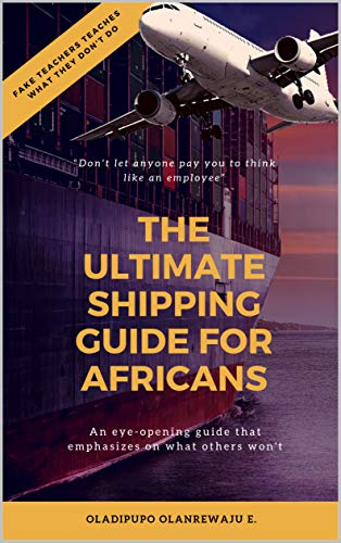 The Ultimate Shipping Guide for Africans: There are fake teachers who teaches what they don't do (English Edition)