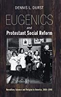 Eugenics and Protestant Social Reform: Hereditary Science and Religion in America 1860-1940
