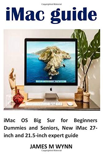 iMac guide: iMac OS Big Sur for Beginners Dummies and Seniors, New iMac 27-inch and 21.5-inch expert guide
