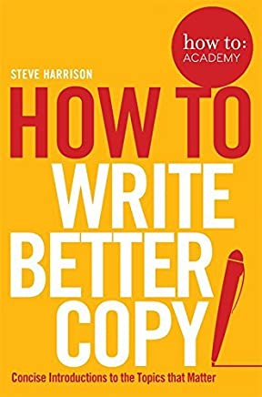 How to Write Better Copy (How To: Academy) by Steve Harrison(2017-12-01)