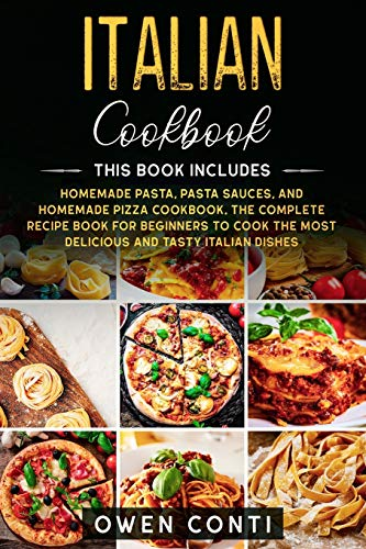 Italian Cookbook: This Book Includes: Homemade Pasta, Pasta Sauces, and Homemade Pizza Cookbook. The Complete Recipe Book for Beginners to Cook the Most Delicious and Tasty Italian Dishes