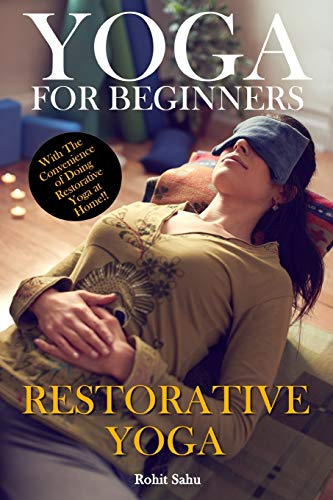 Yoga For Beginners: Restorative Yoga: The Complete Guide To Master Restorative Yoga; Benefits, Essentials, Poses (With Pictures), Precautions, Common Mistakes, FAQs And Common Myths