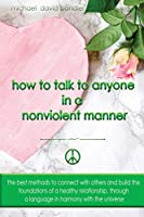 How to Talk to Anyone in a Nonviolent Manner: The best methods to connect with others and build the foundations of a healthy relationship, through a language in harmony with the universe