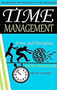 Time Management: Screw Self Discipline with this Uncommon Guide - Procrastination, Productivity & Get Organized (BONUS, Willpower, Getting Things Done, Achieve Your Goals) by [Brian Adams]