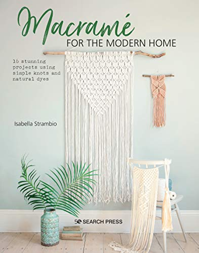 Macramé for the Modern Home: 16 stunning projects using simple knots and natural dyes