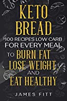 Keto Bread: 100 Recipes Low Carb for Every Meal To Lose Weight, Burn Fat and Eat Healthy.