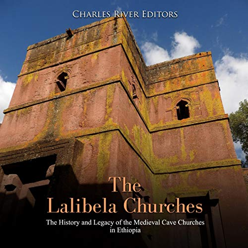 The Lalibela Churches: The History and Legacy of the Medieval Cave Churches in Ethiopia audiobook cover art