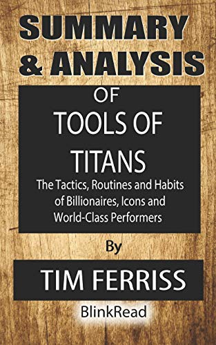 Summary & Analysis of Tools of Titans By Tim Ferriss: The Tactics, Routines and Habits of Billionaires, Icons and World-Class Performers