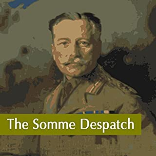 The Somme Despatch                   By:                                                                                                                                 Sir Douglas Haig                               Narrated by:                                                                                                                                 Felbrigg Napoleon Herriot                      Length: 1 hr and 45 mins     3 ratings     Overall 4.7