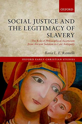 Social Justice and the Legitimacy of Slavery: The Role of Philosophical Asceticism from Ancient Judaism to Late Antiquity (Oxford Early Christian Studies)