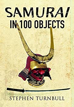 The Samurai in 100 Objects  The Fascinating World of the Samurai as Seen Through Arms and Armour Places and Images