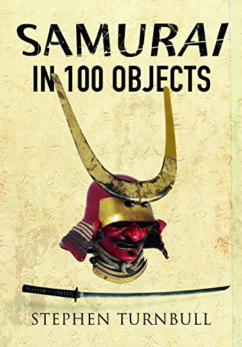 Samurai in 100 Objects: The Fascinating World of the Samurai as Seen Through Arms and Armour, Places and Images