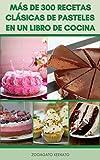 Más De 300 Recetas Clásicas De Pasteles En Un Libro De Cocina : Pasteles De Chocolate, Merengues, Pasteles De Celebración, Tartas De Queso, Galletas, Pasteles Familiares, Pasteles Continentales