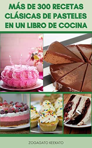 Más De 300 Recetas Clásicas De Pasteles En Un Libro De Cocina : Pasteles De Chocolate, Merengues, Pasteles De Celebración, Tartas De Queso, Galletas, ...
