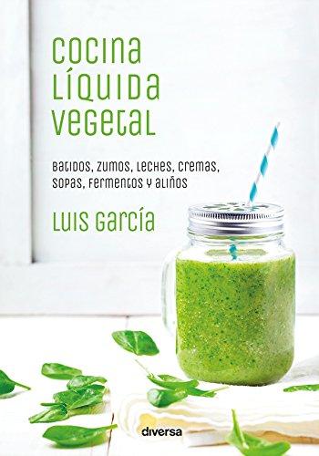 Cocina líquida vegetal: Batidos, zumos, leches, cremas, sopas, fermentos y aliños (Cocina natural nº 2)