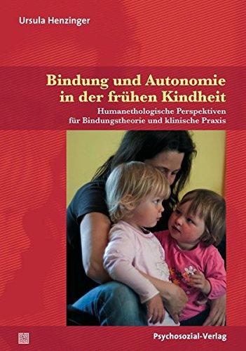 Bindung und Autonomie in der frühen Kindheit: Humanethologische Perspektiven für Bindungstheorie und klinische Praxis (Neue Wege für Eltern und Kind)