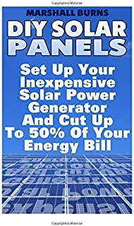 DIY Solar Panels: Set Up Your Inexpensive Solar Power Generator And Cut Up To 50% Of Your Energy Bill: (Energy Independenc...