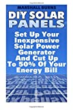 DIY Solar Panels: Set Up Your Inexpensive Solar Power Generator And Cut Up To 50% Of Your Energy Bill: (Energy Independence, Lower Bills & Off Grid Living): Volume 1 (Solar Power, Solar Energy)