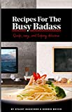 Recipes For The Busy Badass Quick Easy and Fucking Delicious