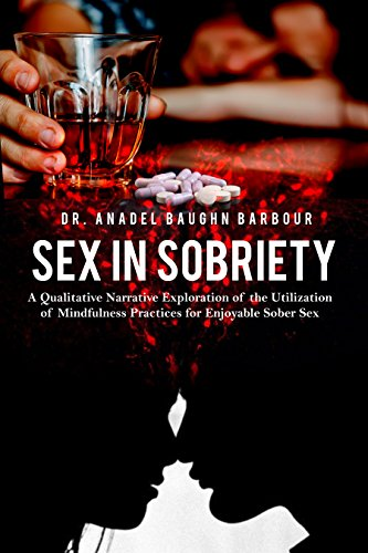 Sex in Sobriety: A Qualitative Narrative Exploration of the Utilization of Mindfulness Practices for Enjoyable Sober Sex (English Edition)