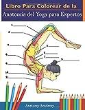 Libro Para Colorear de la Anatomía del Yoga para Expertos: 50+ Ejercicios de Colores con Posturas de Yoga Para Principiantes | El Regalo Perfecto Para Instructores de Yoga, Maestros y Aficionados