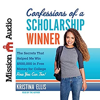Confessions of a Scholarship Winner     The Secrets That Helped Me Win $500,000 in Free Money for College - How You Can Too!              By:                                                                                                                                 Kristina Ellis                               Narrated by:                                                                                                                                 Kristina Ellis                      Length: 4 hrs and 33 mins     25 ratings     Overall 4.3