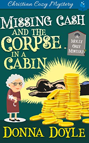 Missing Cash and the Corpse in a Cabin: A Molly Grey Christian Cozy Mystery (A Molly Grey Cozy Mystery Book 5) by [Donna  Doyle]