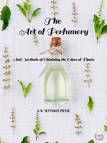 The Art of Perfumery: And Methods of Obtaining the Odors of Plants (English Edition)