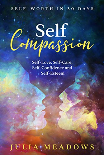 Self-Compassion, Self-Love, Self-Care, Self-Confidence and Self-Esteem Self-Worth