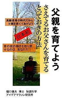 [樋口健夫 博士 知識科学]の父親を育てよう さえてるお父さんを育てるとっておきの方法: 高齢長寿の時代だから父親を育ててあげよう 昔の彼の輝きを取り戻せるのは、あなただ!