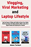 Vlogging, Viral Marketing and Laptop Lifestyle: Use the Power of Video and Virality to Grow Your Online Brand and Attract the Right Audience While Living Like a Digital Nomad and Enjoying the Freedom