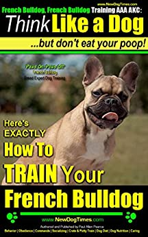 French Bulldog, French Bulldog Training AAA AKC: Think Like a Dog, but Don't Eat Your Poop! | French Bulldog Breed Expert Training |: Here's Exactly How To Train Your French Bulldog by [Paul Allen Pearce French Bulldog Training]