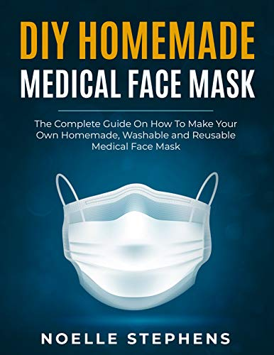 DIY HOMEMADE MEDICAL FACE MASK: The Complete Guide on How to Make Your Own Homemade, Washable and Reusable Medical Face Mask (Diy Homemade Tools Book 1) (English Edition)