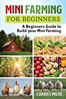 Mini Farming for Beginners: A Beginners Guide to Build your Mini Farming