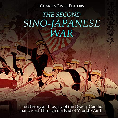 The Second Sino-Japanese War: The History and Legacy of the Deadly Conflict That Lasted Through the End of World War II audiobook cover art