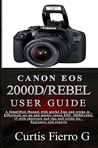 CANON EOS 2000D/Rebel T7 User Guide: The Simplified Manual with Useful Tips and Tricks to Effectively Set up and Master CANON EOS 2000D/Rebel T7 with...