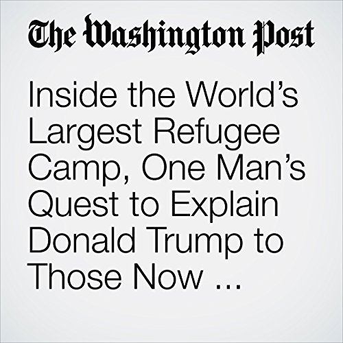 Inside the World's Largest Refugee Camp, One Man's Quest to Explain Donald Trump to Those Now Banned From America copertina