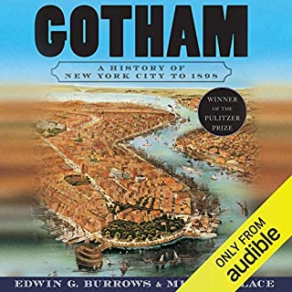 Gotham     A History of New York City to 1898              By:                                                                                                                                 Edwin G. Burrows,                                                                                        Mike Wallace                               Narrated by:                                                                                                                                 Victor Bevine                      Length: 67 hrs and 25 mins     62 ratings     Overall 4.5