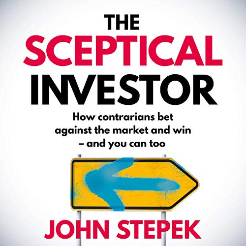 The Sceptical Investor: How Contrarians Bet Against the Market and Win - and You Can Too Audiobook By John Stepek cover art
