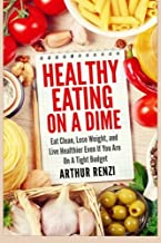 Healthy Eating on a Dime: Eat Clean, Lose Weight, and Live Healthier Even If You Are On A Tight Budget