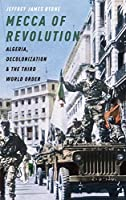 Mecca of Revolution: Algeria, Decolonization, and the Third World Order (Oxford Studies in International History)