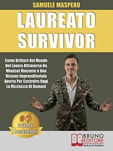 Laureato Survivor: Come Brillare Nel Mondo Del Lavoro Attraverso Un Mindset Vincente e Una Visione...